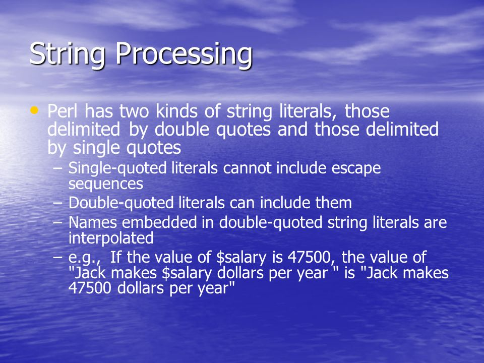 String Processing Perl has two kinds of string literals, those delimited by double quotes and those delimited by single quotes – –Single-quoted literals cannot include escape sequences – –Double-quoted literals can include them – –Names embedded in double-quoted string literals are interpolated – –e.g., If the value of $salary is 47500, the value of Jack makes $salary dollars per year is Jack makes 47500 dollars per year