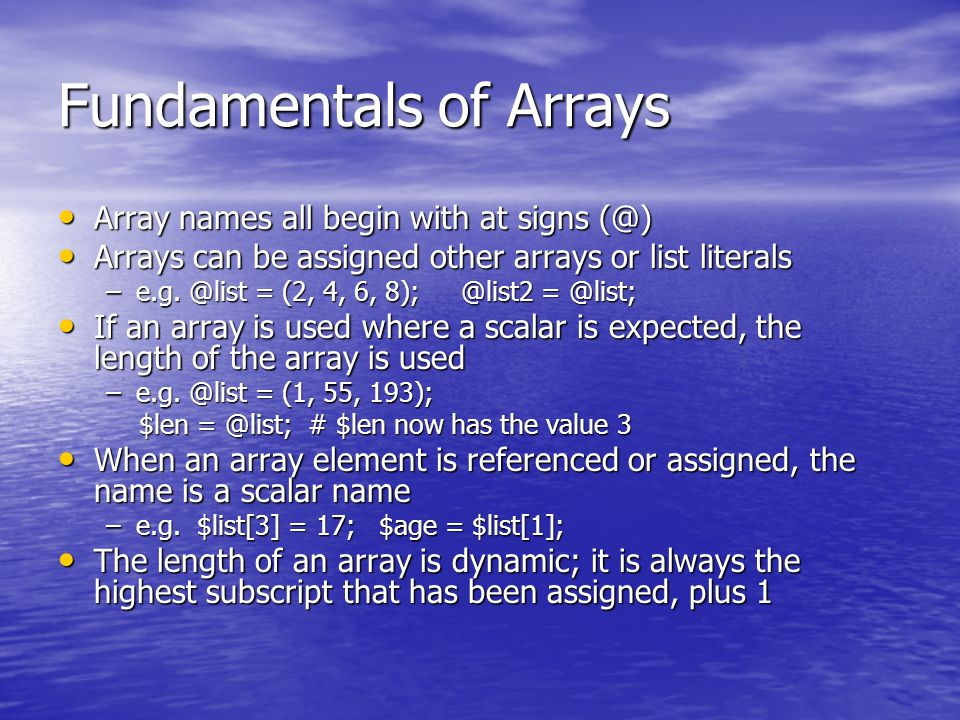 Fundamentals of Arrays Array names all begin with at signs (@) Array names all begin with at signs (@) Arrays can be assigned other arrays or list literals Arrays can be assigned other arrays or list literals –e.g.
