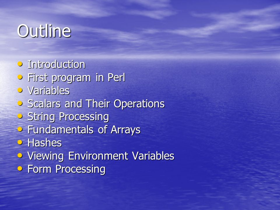 Outline Introduction Introduction First program in Perl First program in Perl Variables Variables Scalars and Their Operations Scalars and Their Operations String Processing String Processing Fundamentals of Arrays Fundamentals of Arrays Hashes Hashes Viewing Environment Variables Viewing Environment Variables Form Processing Form Processing