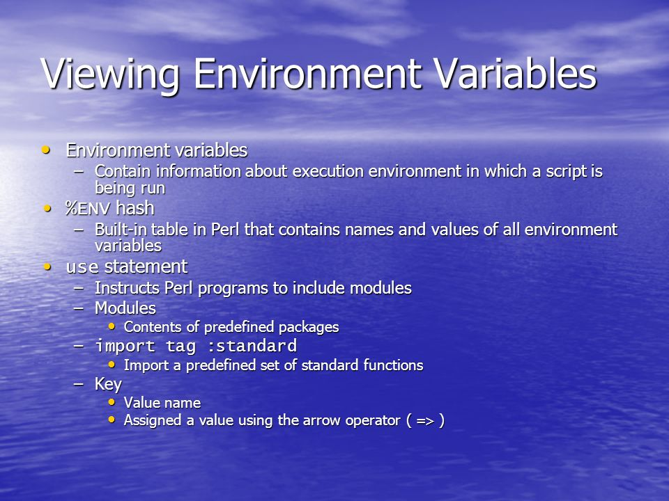 Viewing Environment Variables Environment variables Environment variables –Contain information about execution environment in which a script is being run %ENV hash %ENV hash –Built-in table in Perl that contains names and values of all environment variables use statement use statement –Instructs Perl programs to include modules –Modules Contents of predefined packages Contents of predefined packages – import tag :standard Import a predefined set of standard functions Import a predefined set of standard functions –Key Value name Value name Assigned a value using the arrow operator ( => ) Assigned a value using the arrow operator ( => )