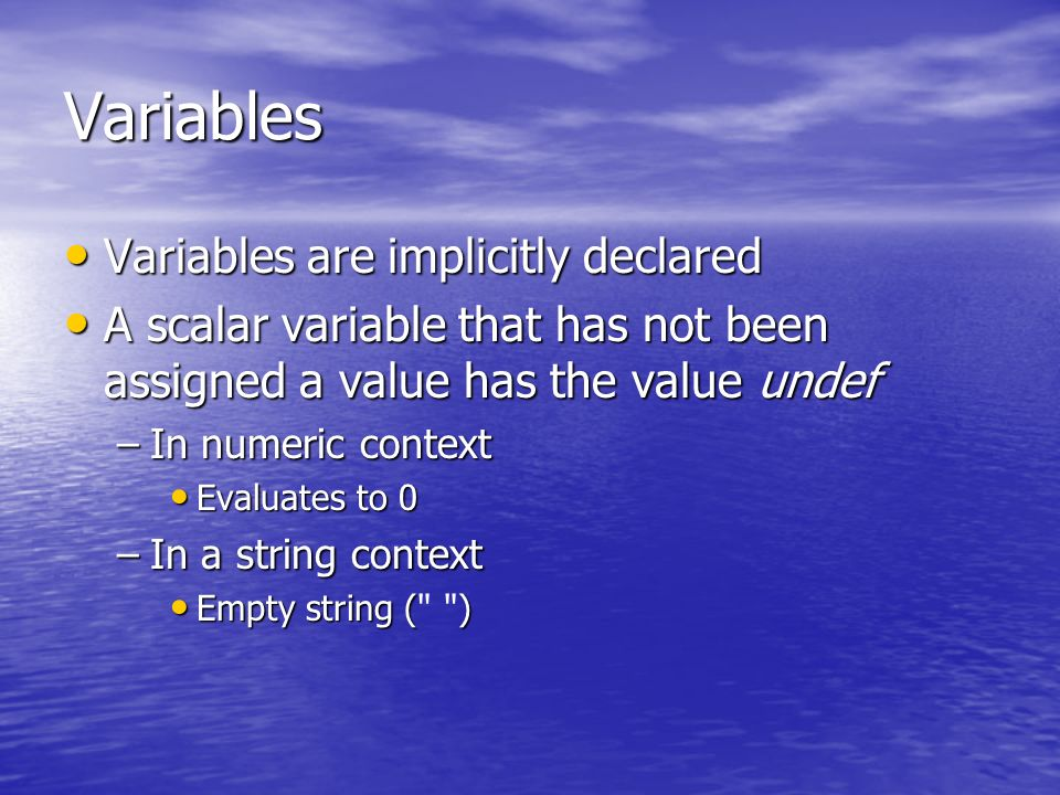 Variables Variables are implicitly declared Variables are implicitly declared A scalar variable that has not been assigned a value has the value undef A scalar variable that has not been assigned a value has the value undef –In numeric context Evaluates to 0 Evaluates to 0 –In a string context Empty string () Empty string ( )