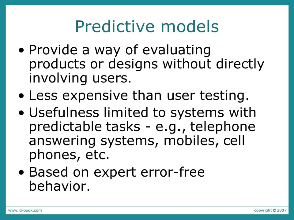 Predictive models Provide a way of evaluating products or designs without directly involving users. Less expensive than user testing. Usefulness limit