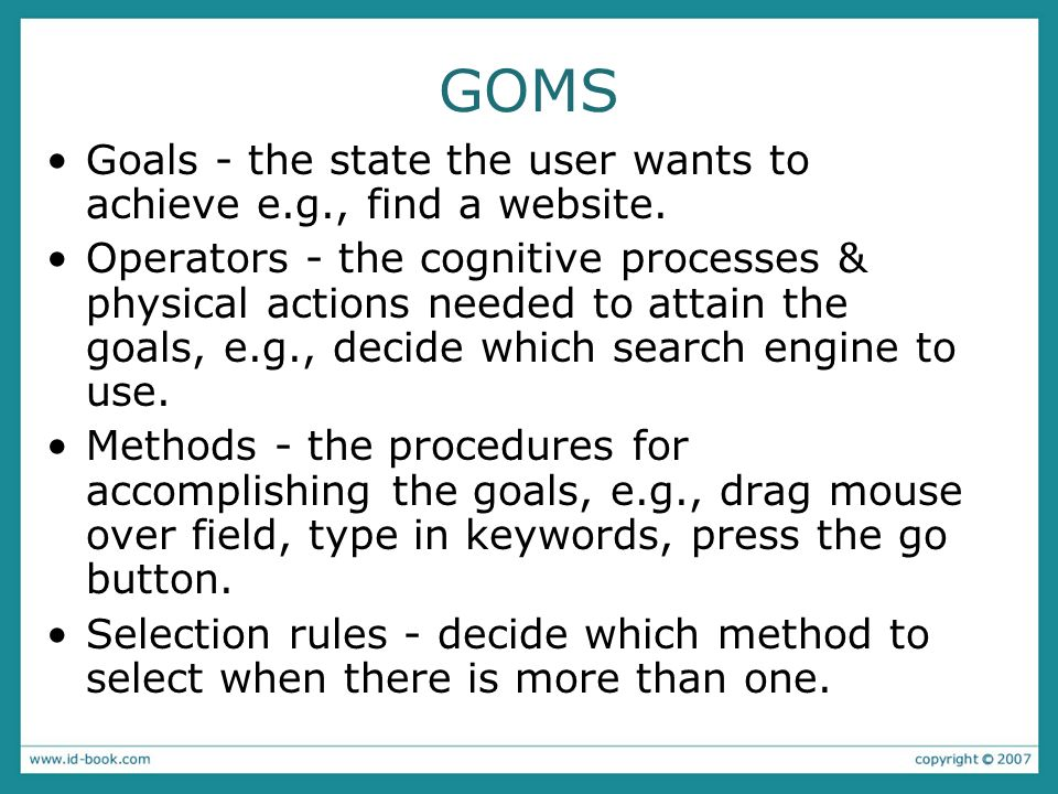 GOMS Goals - the state the user wants to achieve e.g., find a website. Operators - the cognitive processes & physical actions needed to attain the goa