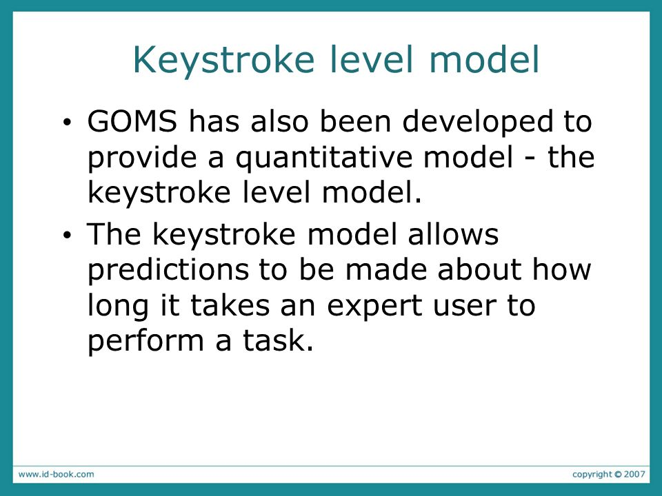 Keystroke level model GOMS has also been developed to provide a quantitative model - the keystroke level model. The keystroke model allows predictions