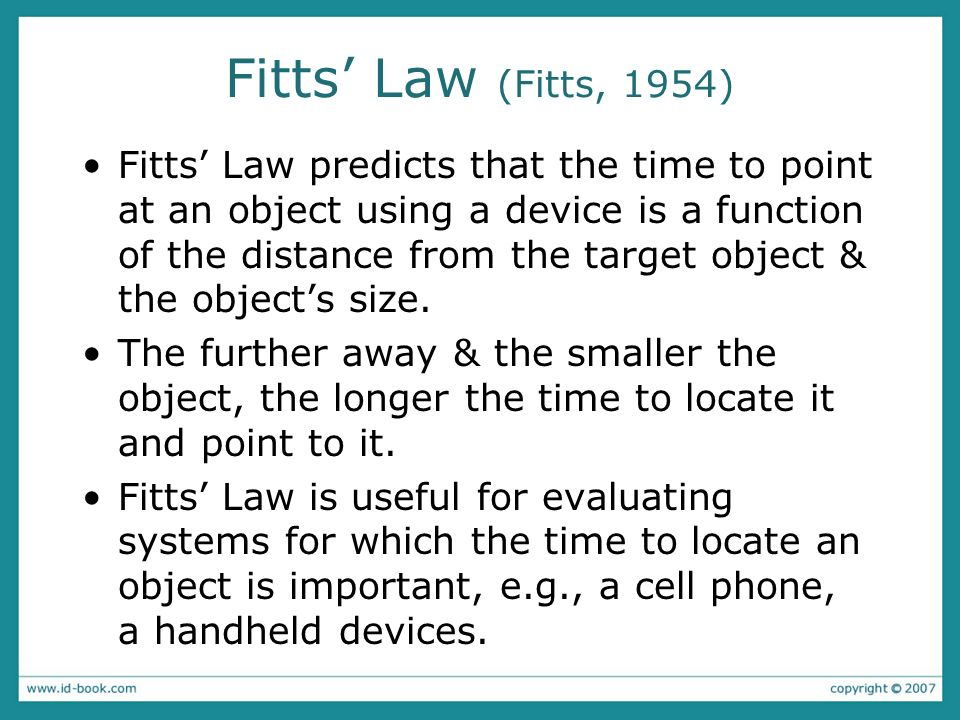 Fitts Law (Fitts, 1954) Fitts Law predicts that the time to point at an object using a device is a function of the distance from the target object & t