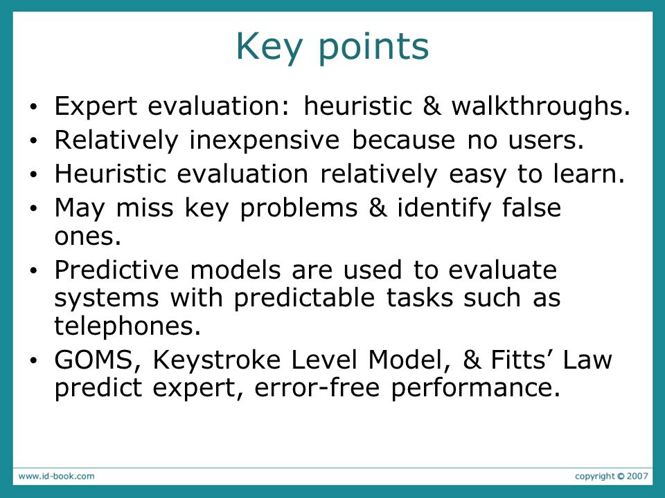 Key points Expert evaluation: heuristic & walkthroughs. Relatively inexpensive because no users. Heuristic evaluation relatively easy to learn. May mi