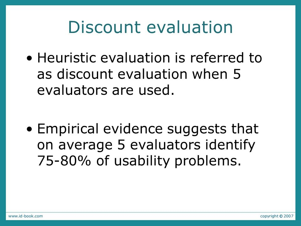 Discount evaluation Heuristic evaluation is referred to as discount evaluation when 5 evaluators are used. Empirical evidence suggests that on average
