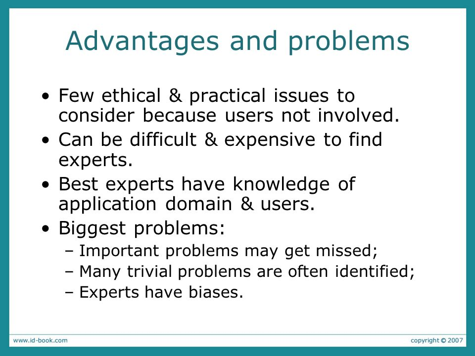 Advantages and problems Few ethical & practical issues to consider because users not involved. Can be difficult & expensive to find experts. Best expe