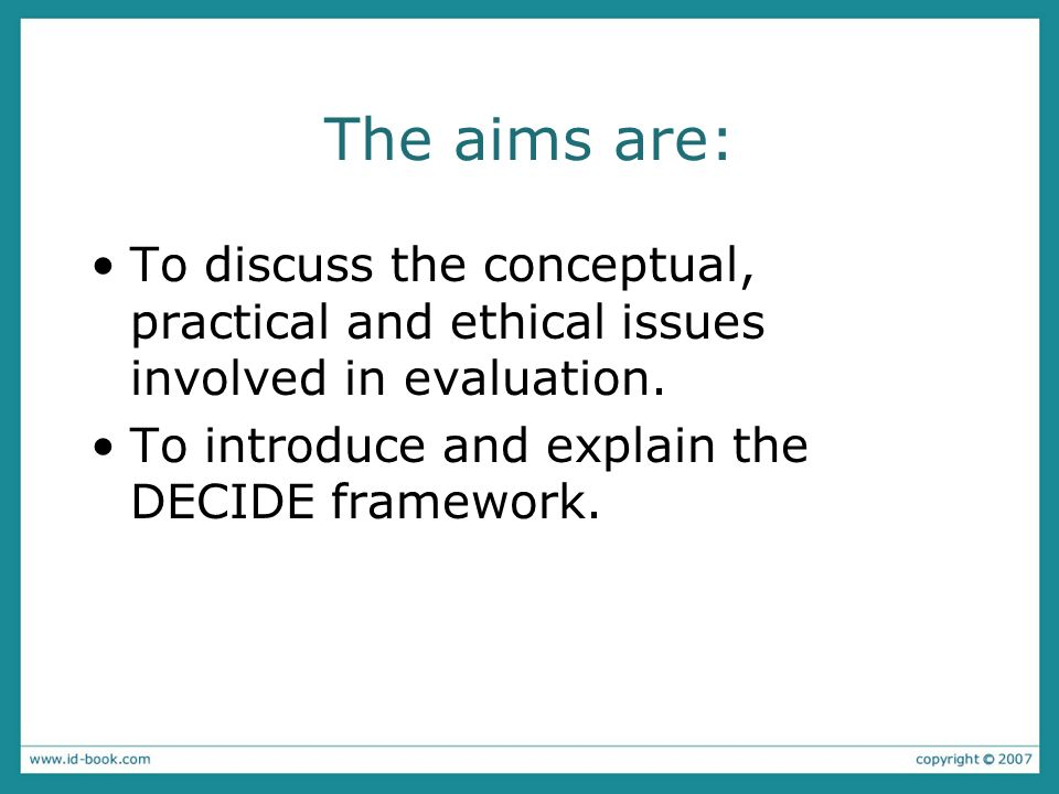 The aims are: To discuss the conceptual, practical and ethical issues involved in evaluation. To introduce and explain the DECIDE framework.