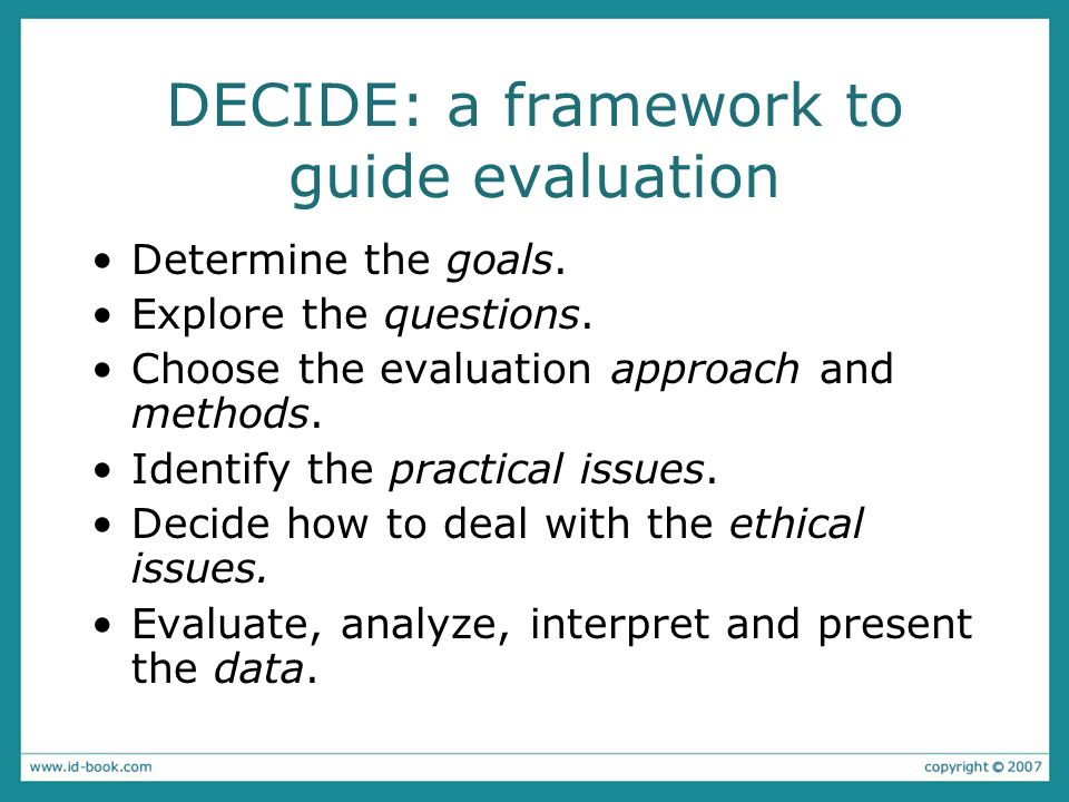 DECIDE: a framework to guide evaluation Determine the goals. Explore the questions. Choose the evaluation approach and methods. Identify the practical