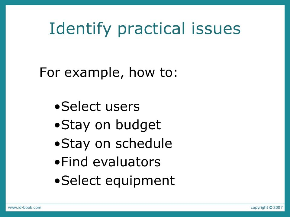 Identify practical issues For example, how to: Select users Stay on budget Stay on schedule Find evaluators Select equipment