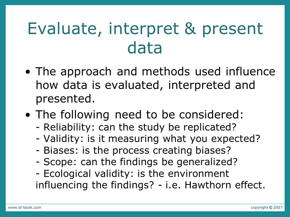Evaluate, interpret & present data The approach and methods used influence how data is evaluated, interpreted and presented. The following need to be