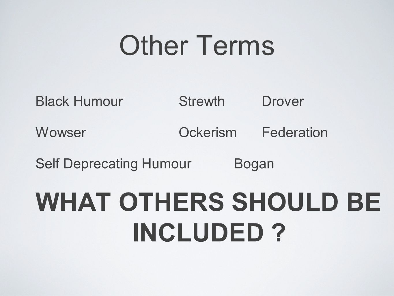 Other Terms Black HumourStrewthDrover WowserOckerism Federation Self Deprecating HumourBogan WHAT OTHERS SHOULD BE INCLUDED