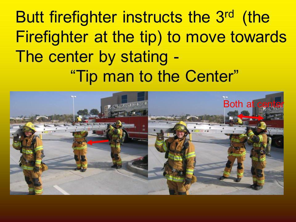 Butt firefighter instructs the 3 rd (the Firefighter at the tip) to move towards The center by stating - Tip man to the Center Both at center