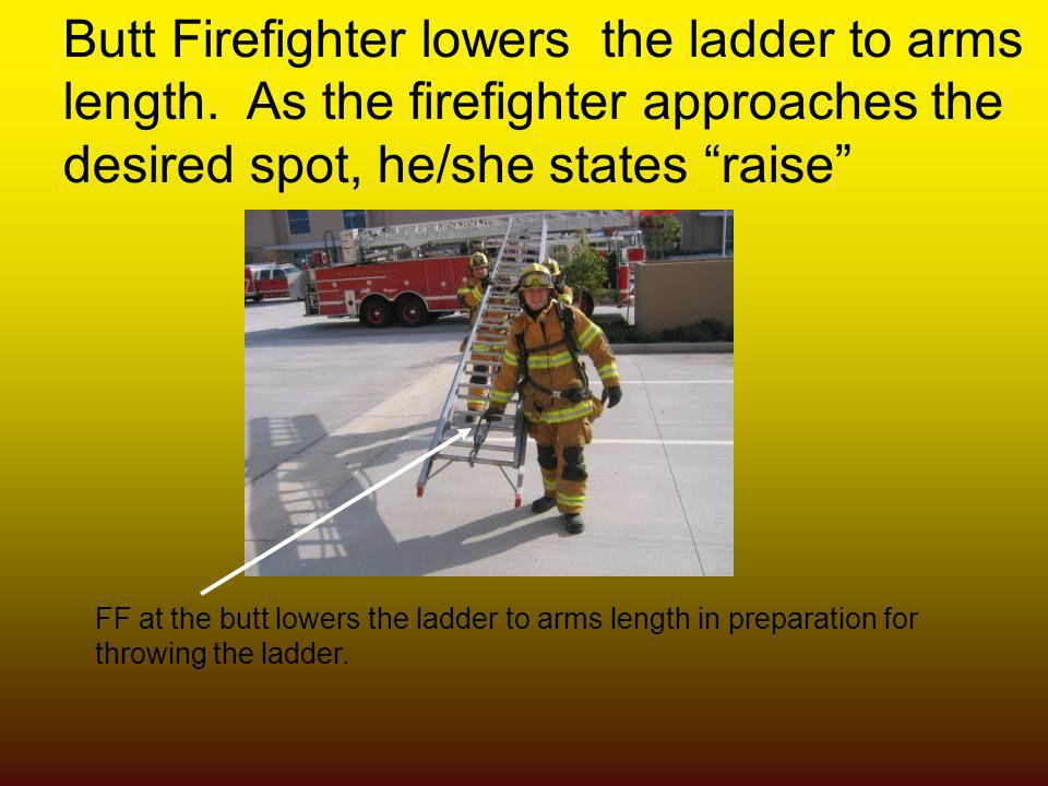 Butt Firefighter lowers the ladder to arms length. As the firefighter approaches the desired spot, he/she states raise FF at the butt lowers the ladde