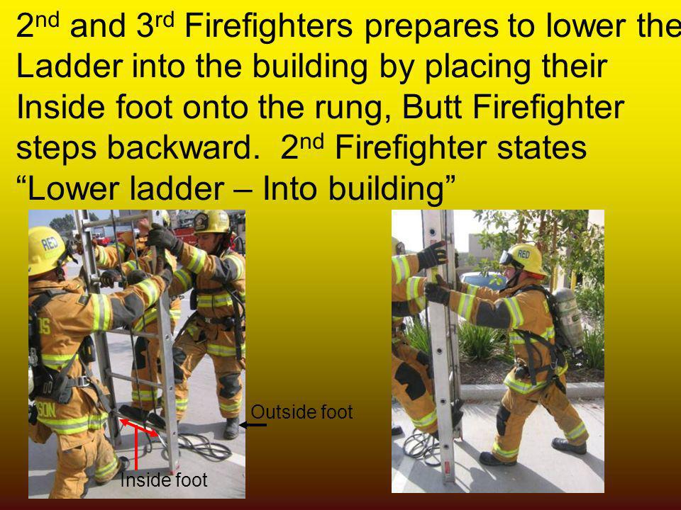 2 nd and 3 rd Firefighters prepares to lower the Ladder into the building by placing their Inside foot onto the rung, Butt Firefighter steps backward.