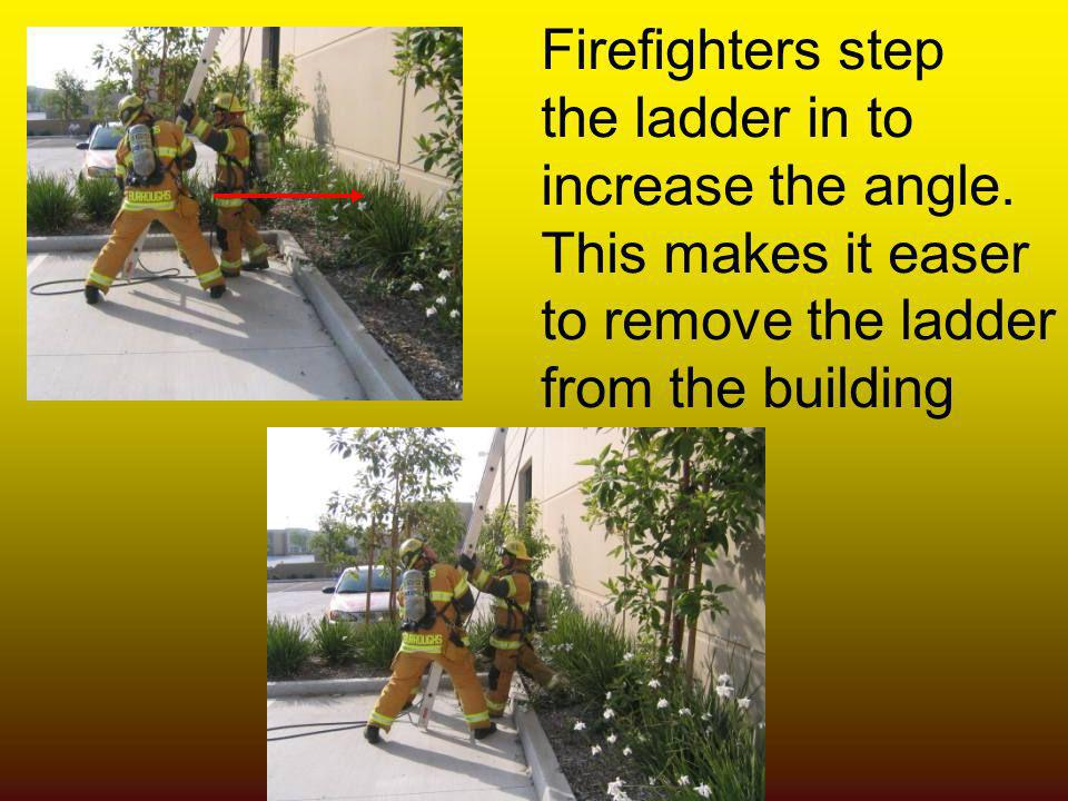 Firefighters step the ladder in to increase the angle. This makes it easer to remove the ladder from the building