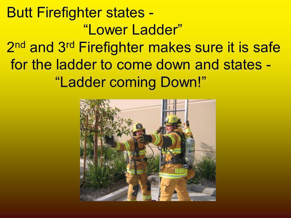 Butt Firefighter states - Lower Ladder 2 nd and 3 rd Firefighter makes sure it is safe for the ladder to come down and states - Ladder coming Down!