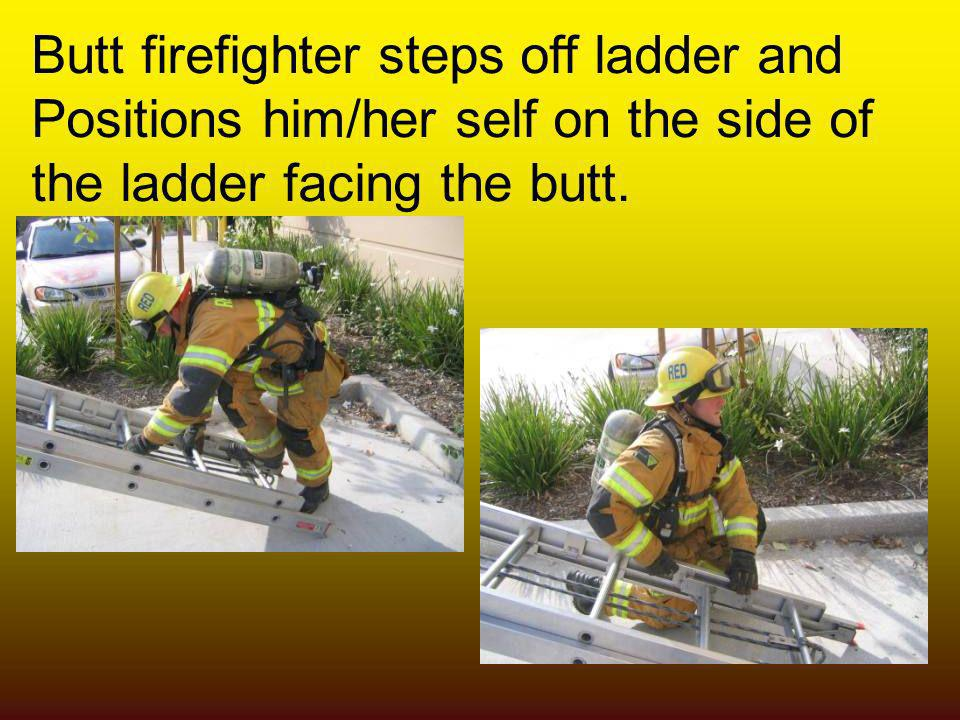 Butt firefighter steps off ladder and Positions him/her self on the side of the ladder facing the butt.