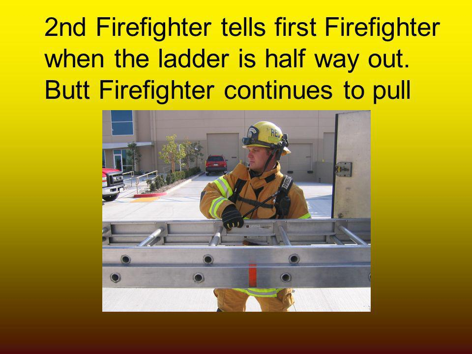 2nd Firefighter tells first Firefighter when the ladder is half way out. Butt Firefighter continues to pull