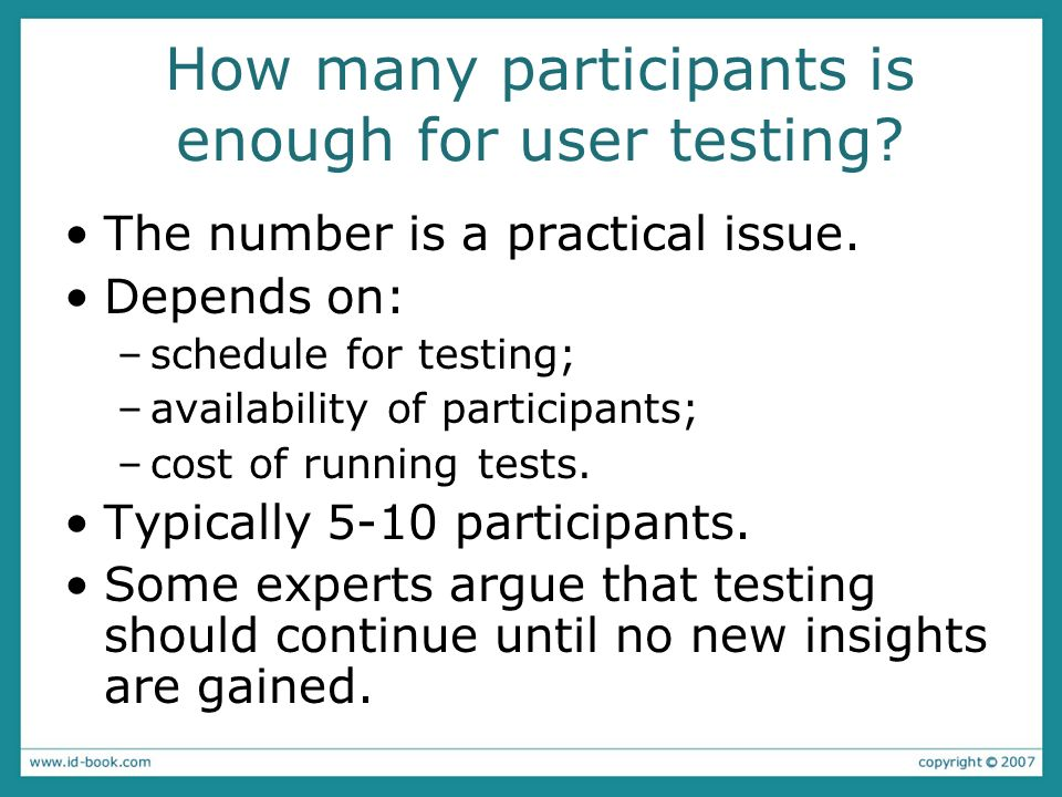How many participants is enough for user testing? The number is a practical issue. Depends on: –schedule for testing; –availability of participants; –