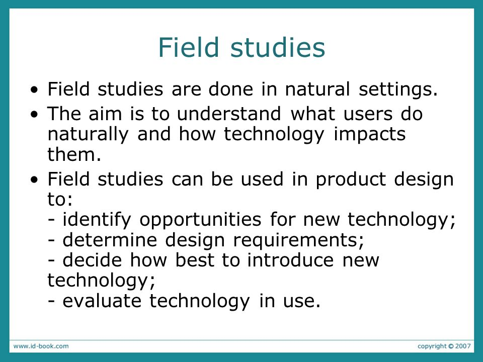 Field studies Field studies are done in natural settings. The aim is to understand what users do naturally and how technology impacts them. Field stud
