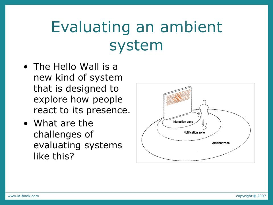 Evaluating an ambient system The Hello Wall is a new kind of system that is designed to explore how people react to its presence.