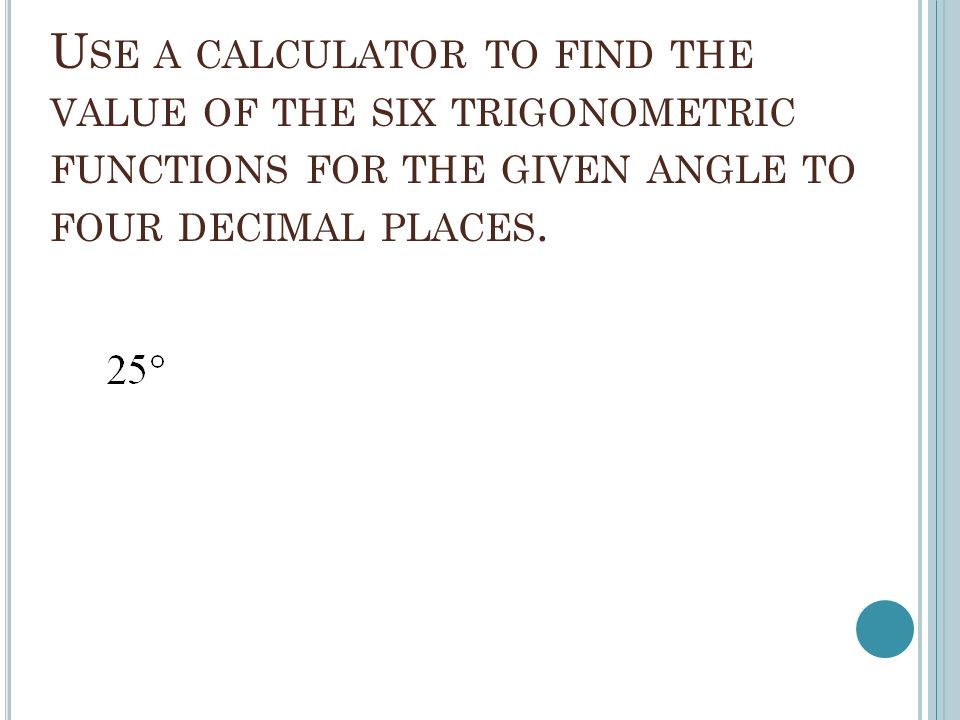 U SE A CALCULATOR TO FIND THE VALUE OF THE SIX TRIGONOMETRIC FUNCTIONS FOR THE GIVEN ANGLE TO FOUR DECIMAL PLACES.