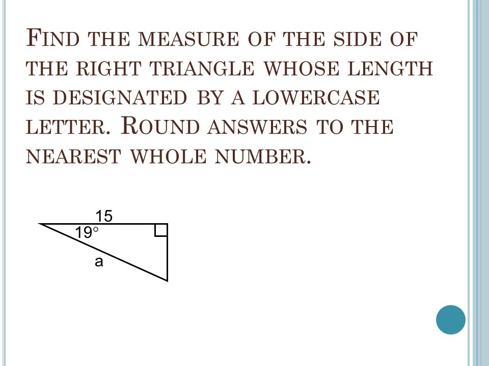 F IND THE MEASURE OF THE SIDE OF THE RIGHT TRIANGLE WHOSE LENGTH IS DESIGNATED BY A LOWERCASE LETTER.