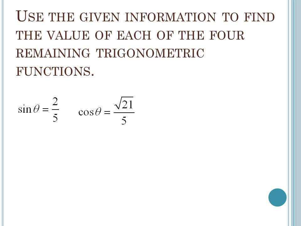 U SE THE GIVEN INFORMATION TO FIND THE VALUE OF EACH OF THE FOUR REMAINING TRIGONOMETRIC FUNCTIONS.