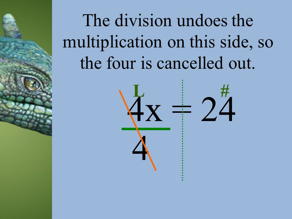 4x = 24 L#L# Notice that it is tied to the X by multiplication. How can you undo multiplication? DIVISION!