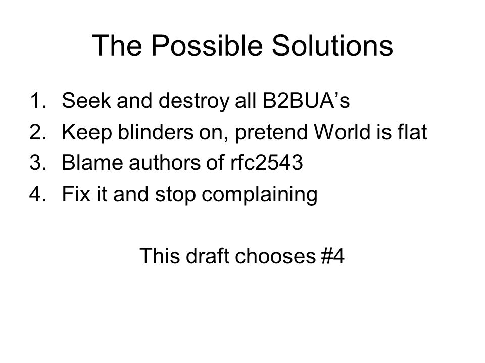 The Possible Solutions 1.Seek and destroy all B2BUAs 2.Keep blinders on, pretend World is flat 3.Blame authors of rfc Fix it and stop complaining This draft chooses #4