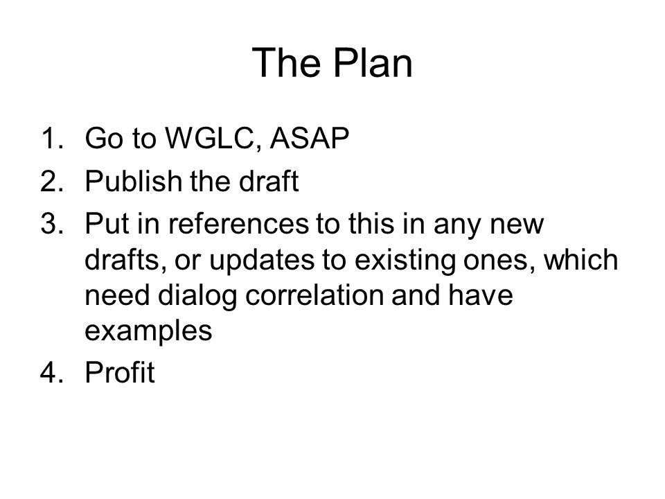 The Plan 1.Go to WGLC, ASAP 2.Publish the draft 3.Put in references to this in any new drafts, or updates to existing ones, which need dialog correlation and have examples 4.Profit