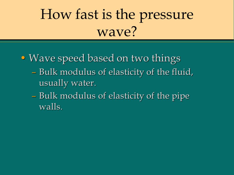 How fast is the pressure wave? Wave speed based on two thingsWave speed based on two things –Bulk modulus of elasticity of the fluid, usually water. –