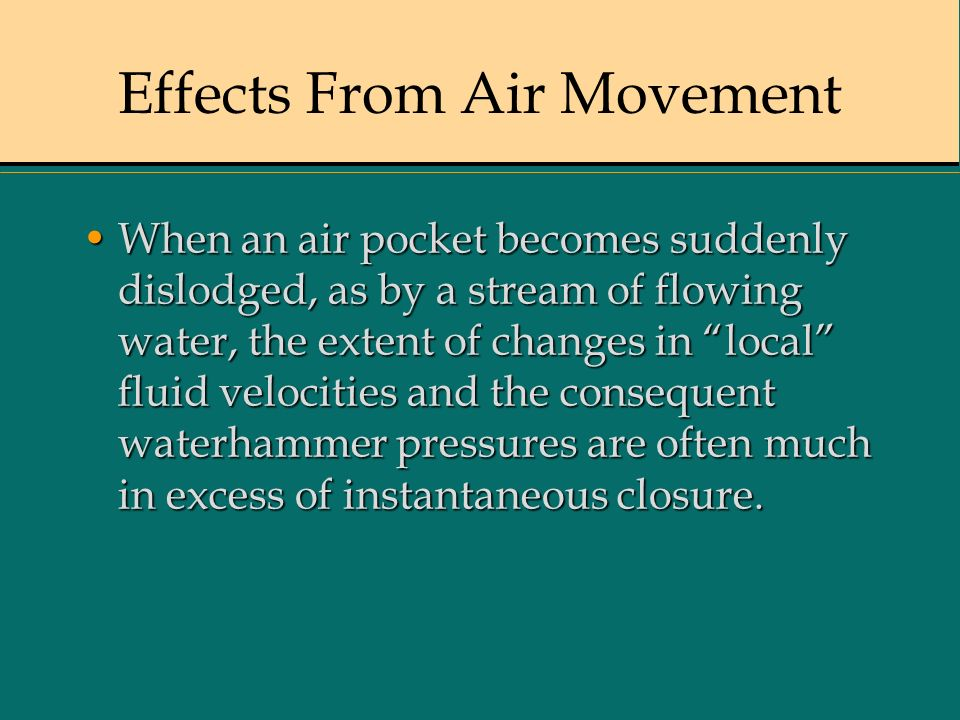 Effects From Air Movement When an air pocket becomes suddenly dislodged, as by a stream of flowing water, the extent of changes in local fluid velocit