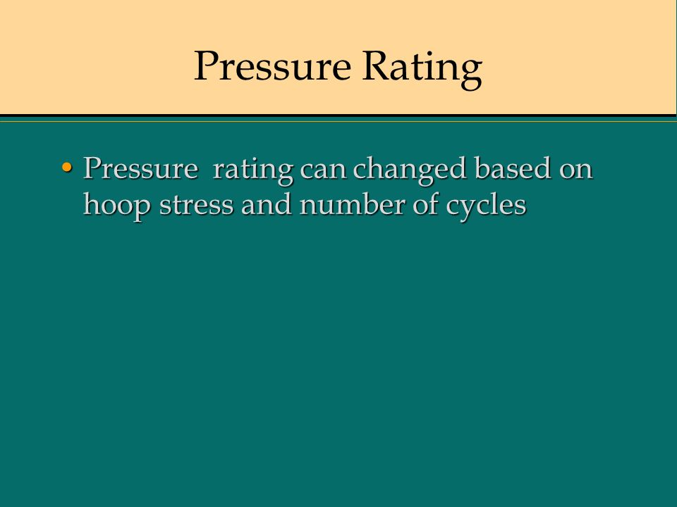 Pressure Rating Pressure rating can changed based on hoop stress and number of cyclesPressure rating can changed based on hoop stress and number of cy
