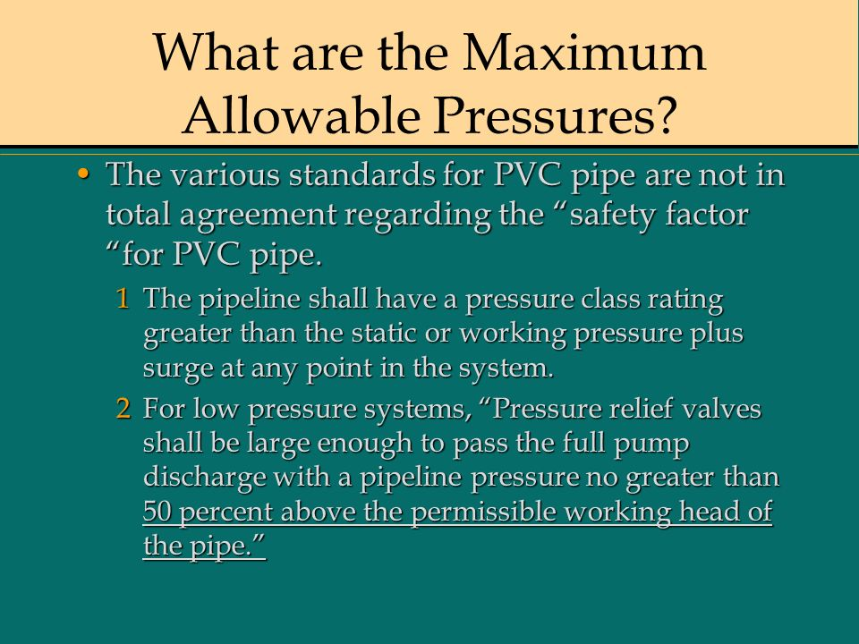 What are the Maximum Allowable Pressures? The various standards for PVC pipe are not in total agreement regarding the safety factor for PVC pipe.The v