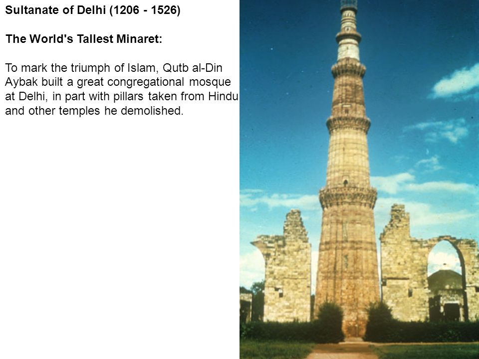 Sultanate of Delhi (1206 - 1526) The World's Tallest Minaret: To mark the triumph of Islam, Qutb al-Din Aybak built a great congregational mosque at D
