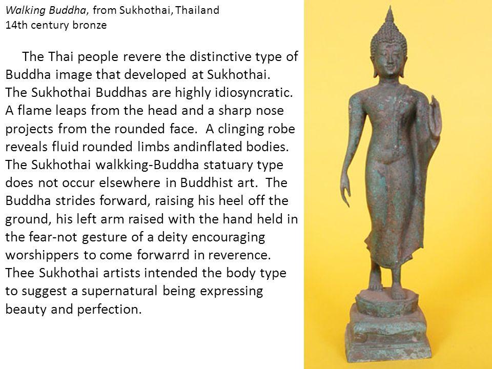 Walking Buddha, from Sukhothai, Thailand 14th century bronze The Thai people revere the distinctive type of Buddha image that developed at Sukhothai.
