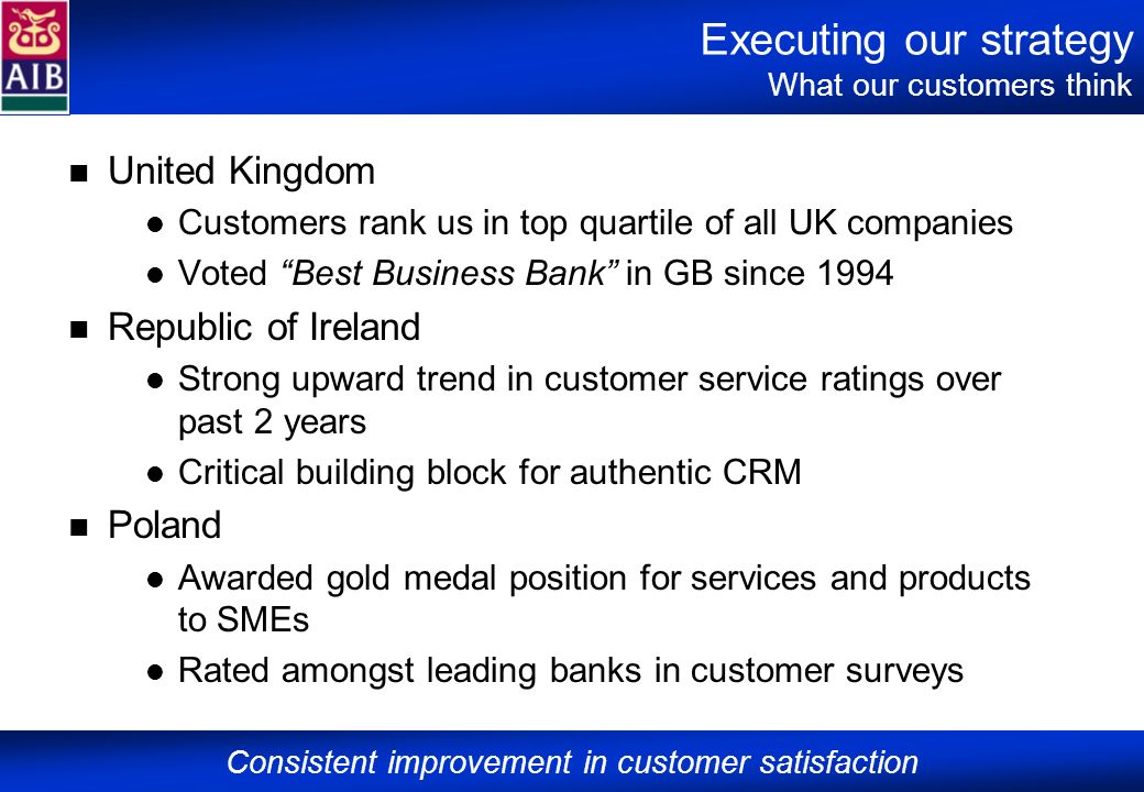 Executing our strategy What our customers think United Kingdom Customers rank us in top quartile of all UK companies Voted Best Business Bank in GB si