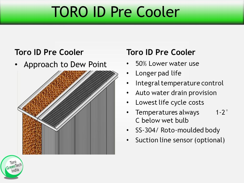 TORO ID Pre Cooler Toro ID Pre Cooler Approach to Dew Point Toro ID Pre Cooler 50% Lower water use Longer pad life Integral temperature control Auto water drain provision Lowest life cycle costs Temperatures always 1-2° C below wet bulb SS-304/ Roto-moulded body Suction line sensor (optional)