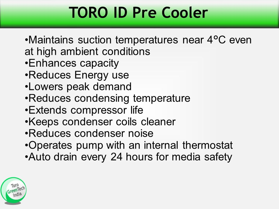 TORO ID Pre Cooler Maintains suction temperatures near 4°C even at high ambient conditions Enhances capacity Reduces Energy use Lowers peak demand Reduces condensing temperature Extends compressor life Keeps condenser coils cleaner Reduces condenser noise Operates pump with an internal thermostat Auto drain every 24 hours for media safety