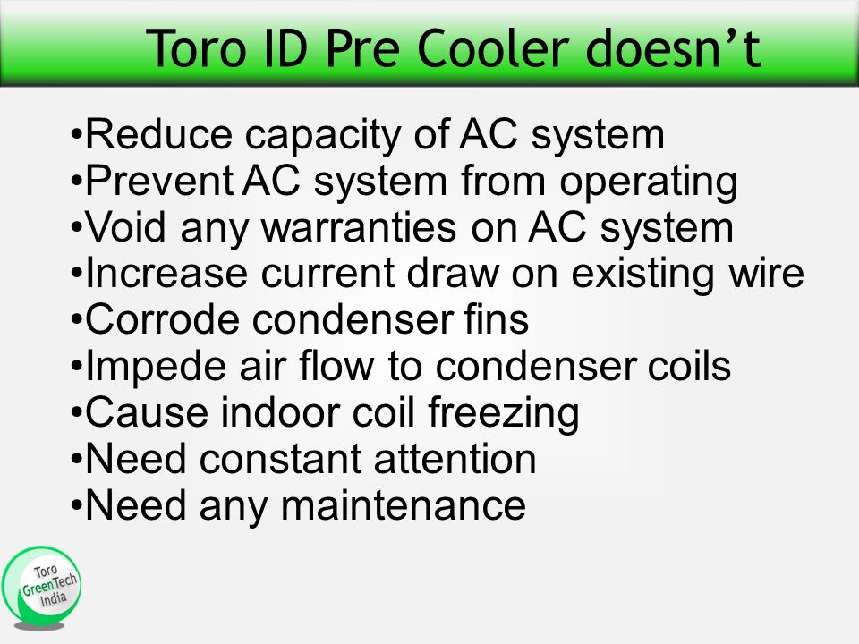 Toro ID Pre Cooler doesnt Reduce capacity of AC system Prevent AC system from operating Void any warranties on AC system Increase current draw on existing wire Corrode condenser fins Impede air flow to condenser coils Cause indoor coil freezing Need constant attention Need any maintenance