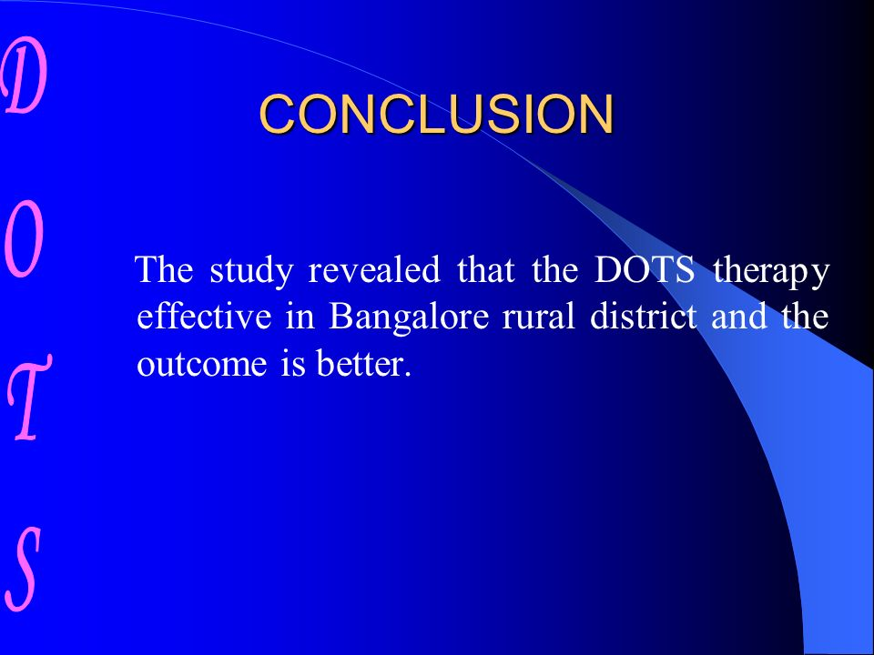 CONCLUSION The study revealed that the DOTS therapy effective in Bangalore rural district and the outcome is better.