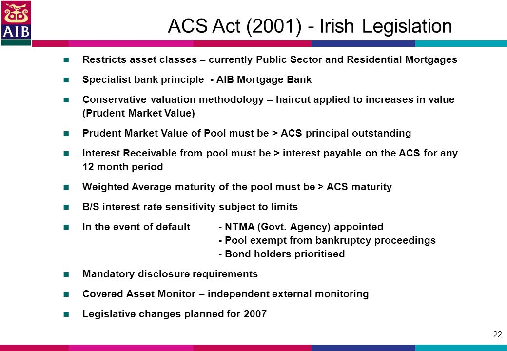 22 ACS Act (2001) - Irish Legislation Restricts asset classes – currently Public Sector and Residential Mortgages Specialist bank principle - AIB Mortgage Bank Conservative valuation methodology – haircut applied to increases in value (Prudent Market Value) Prudent Market Value of Pool must be > ACS principal outstanding Interest Receivable from pool must be > interest payable on the ACS for any 12 month period Weighted Average maturity of the pool must be > ACS maturity B/S interest rate sensitivity subject to limits In the event of default - NTMA (Govt.