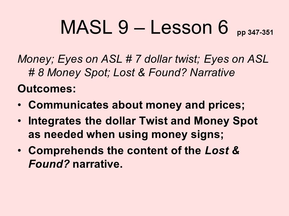 MASL 9 – Lesson 6 Money; Eyes on ASL # 7 dollar twist; Eyes on ASL # 8 Money Spot; Lost & Found? Narrative Outcomes: Communicates about money and pric