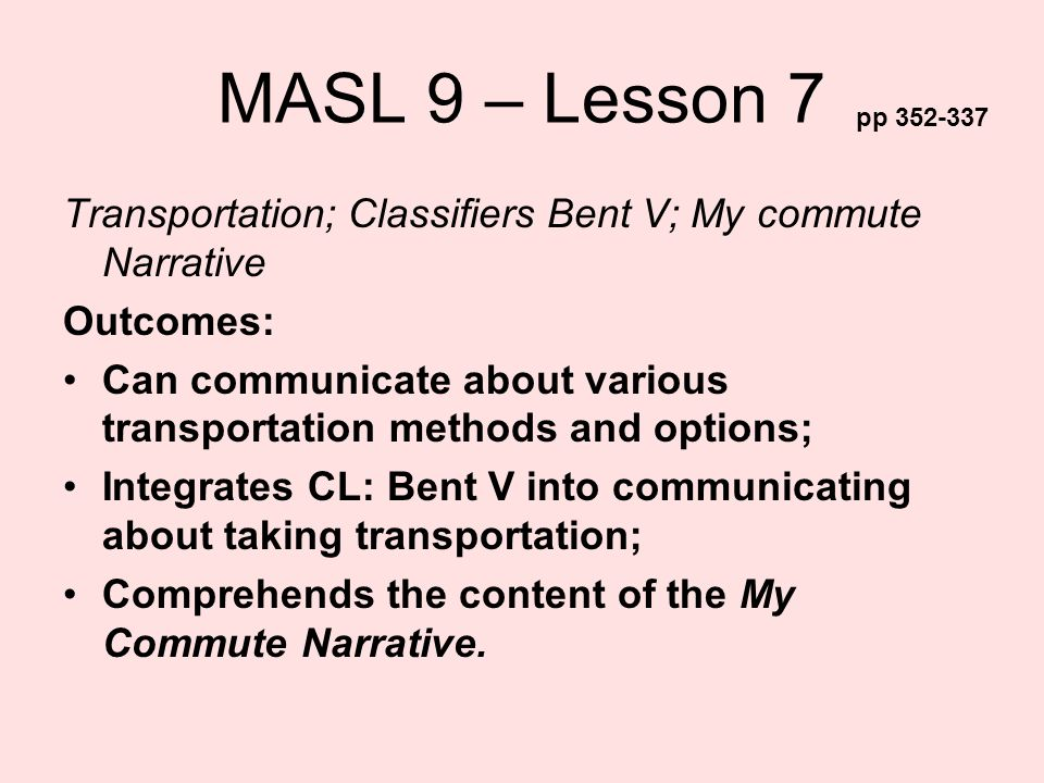 MASL 9 – Lesson 7 Transportation; Classifiers Bent V; My commute Narrative Outcomes: Can communicate about various transportation methods and options;