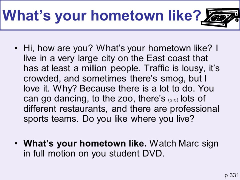 Whats your hometown like? Hi, how are you? Whats your hometown like? I live in a very large city on the East coast that has at least a million people.