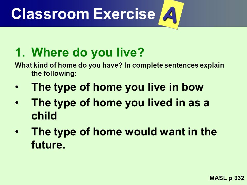 Classroom Exercise 1.Where do you live? What kind of home do you have? In complete sentences explain the following: The type of home you live in bow T