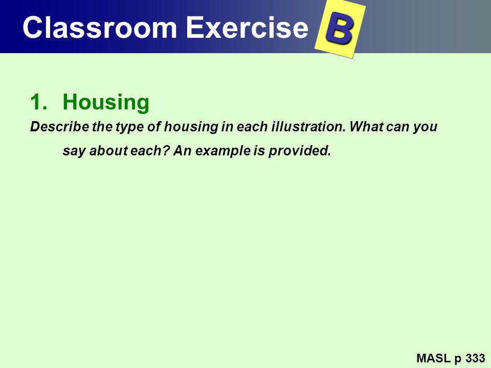 Classroom Exercise 1.Housing Describe the type of housing in each illustration. What can you say about each? An example is provided. MASL p 333 B